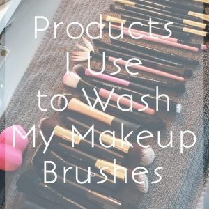 Products I Use to Wash My Makeup Brushes